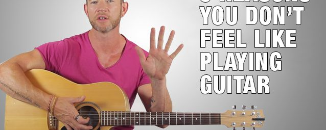 5 Reasons You Don't Feel Like Playing Guitar